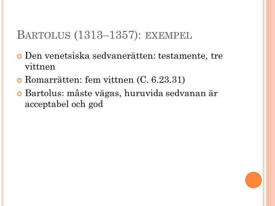 B ARTOLUS (1313–1357): EXEMPEL Den venetsiska sedvanerätten: testamente, tre vittnen Romarrätten: fem vittnen (C. 6.23.31) Bartolus: måste vägas, huru