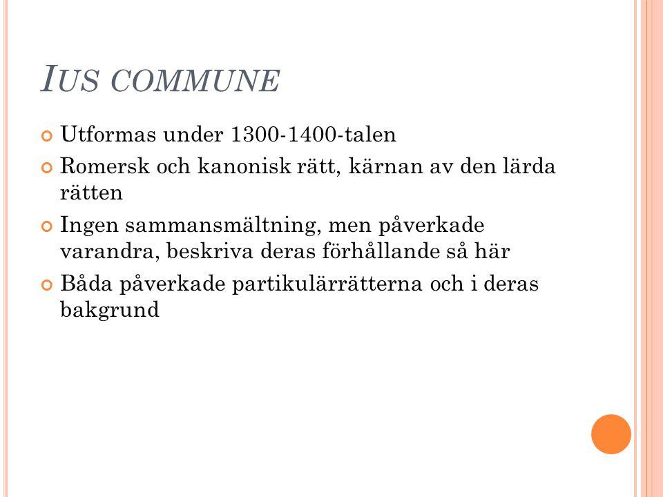 I US COMMUNE Utformas under 1300-1400-talen Romersk och kanonisk rätt, kärnan av den lärda rätten Ingen sammansmältning, men påverkade varandra, beskr