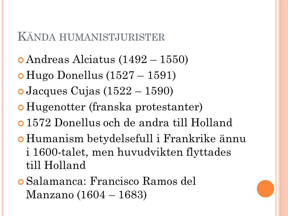 K ÄNDA HUMANISTJURISTER Andreas Alciatus (1492 – 1550) Hugo Donellus (1527 – 1591) Jacques Cujas (1522 – 1590) Hugenotter (franska protestanter) 1572