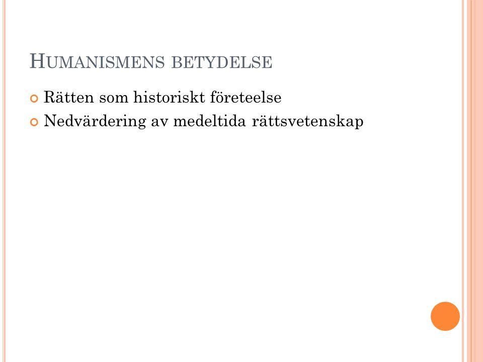 H UMANISMENS BETYDELSE Rätten som historiskt företeelse Nedvärdering av medeltida rättsvetenskap