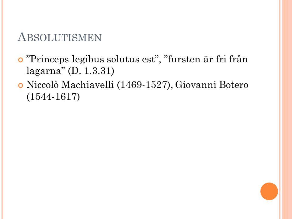 """A BSOLUTISMEN """"Princeps legibus solutus est"""", """"fursten är fri från lagarna"""" (D. 1.3.31) Niccolò Machiavelli (1469-1527), Giovanni Botero (1544-1617)"""