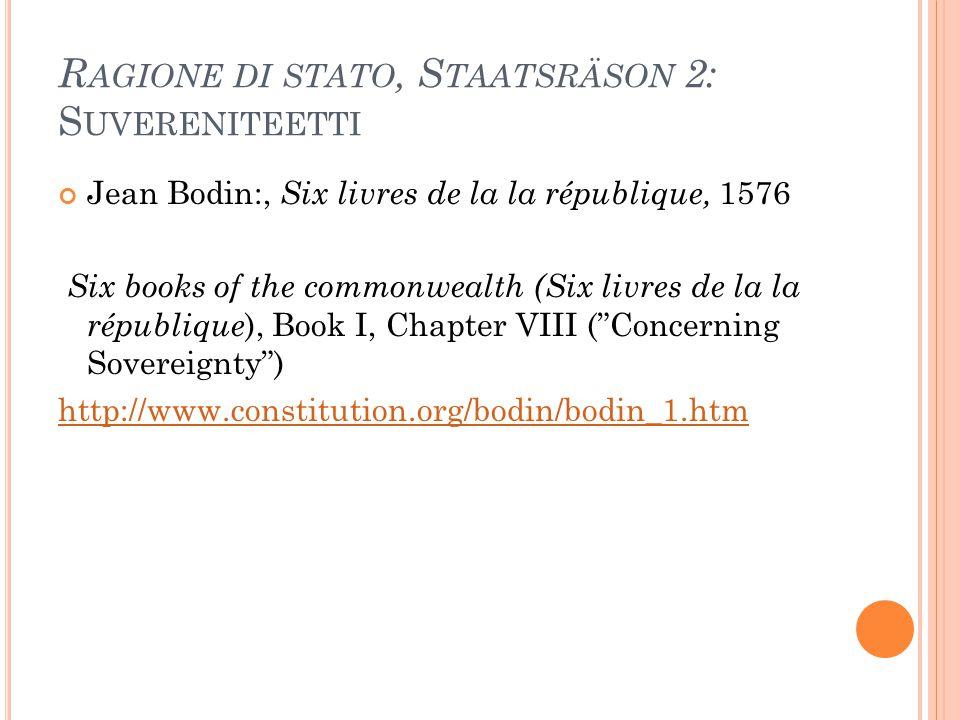 R AGIONE DI STATO, S TAATSRÄSON 2: S UVERENITEETTI Jean Bodin:, Six livres de la la république, 1576 Six books of the commonwealth (Six livres de la l