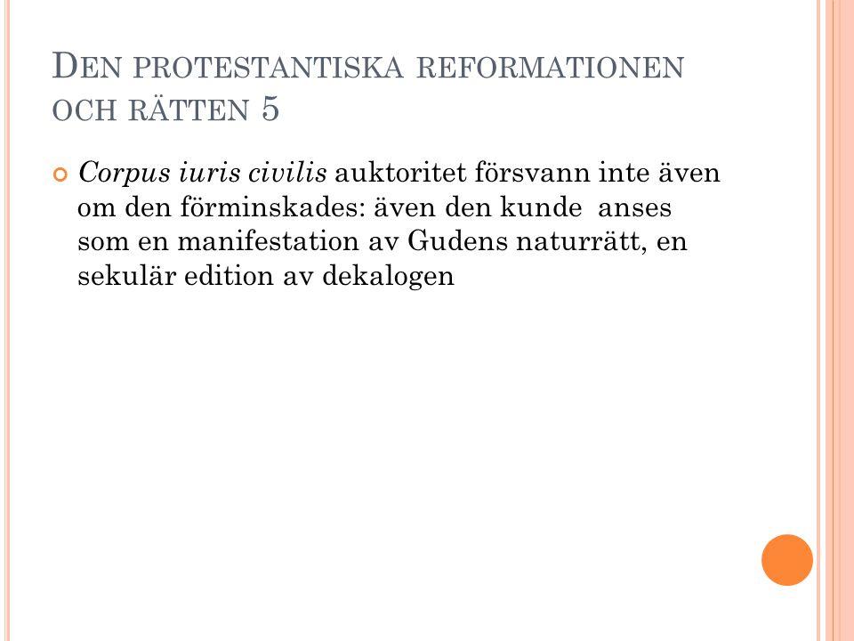 D EN PROTESTANTISKA REFORMATIONEN OCH RÄTTEN 5 Corpus iuris civilis auktoritet försvann inte även om den förminskades: även den kunde anses som en man