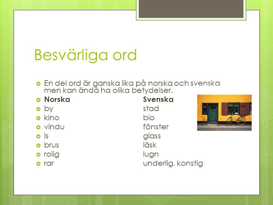 Jämför: bokmål, nynorsk och svenska  Exempel:  Bokmål Nynorsk Svenska  eneinen  ganggonggång  boddebuddebodde  tett vedtett med nära