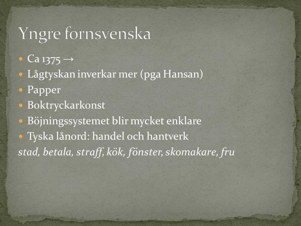  Ca 1375 →  Lågtyskan inverkar mer (pga Hansan)  Papper  Boktryckarkonst  Böjningssystemet blir mycket enklare  Tyska lånord: handel och hantver