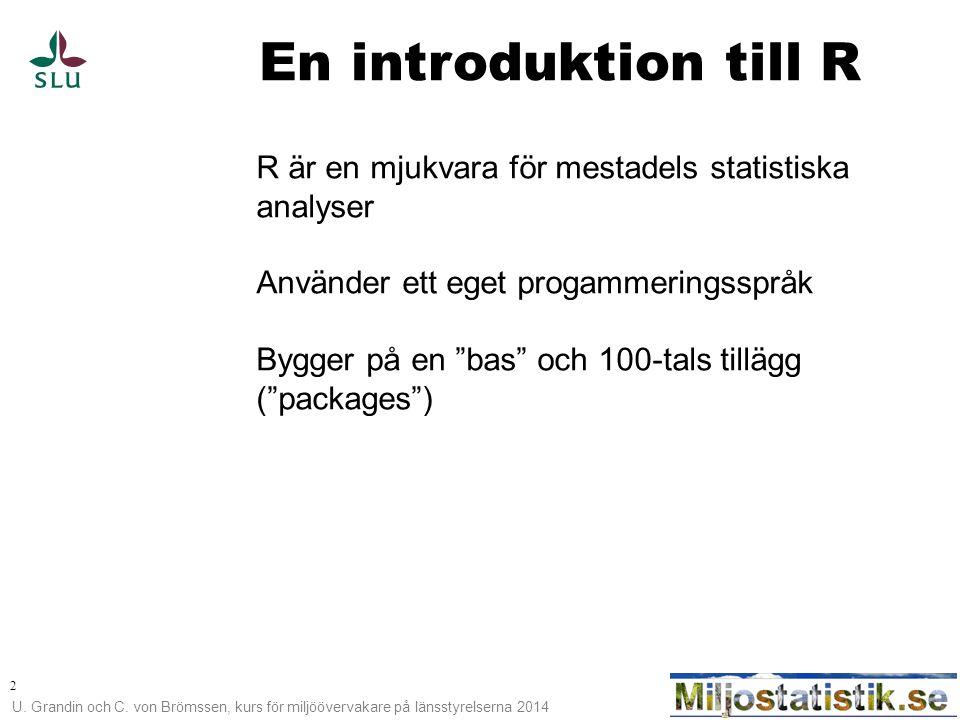 U. Grandin och C. von Brömssen, kurs för miljöövervakare på länsstyrelserna 2014 2 En introduktion till R R är en mjukvara för mestadels statistiska a