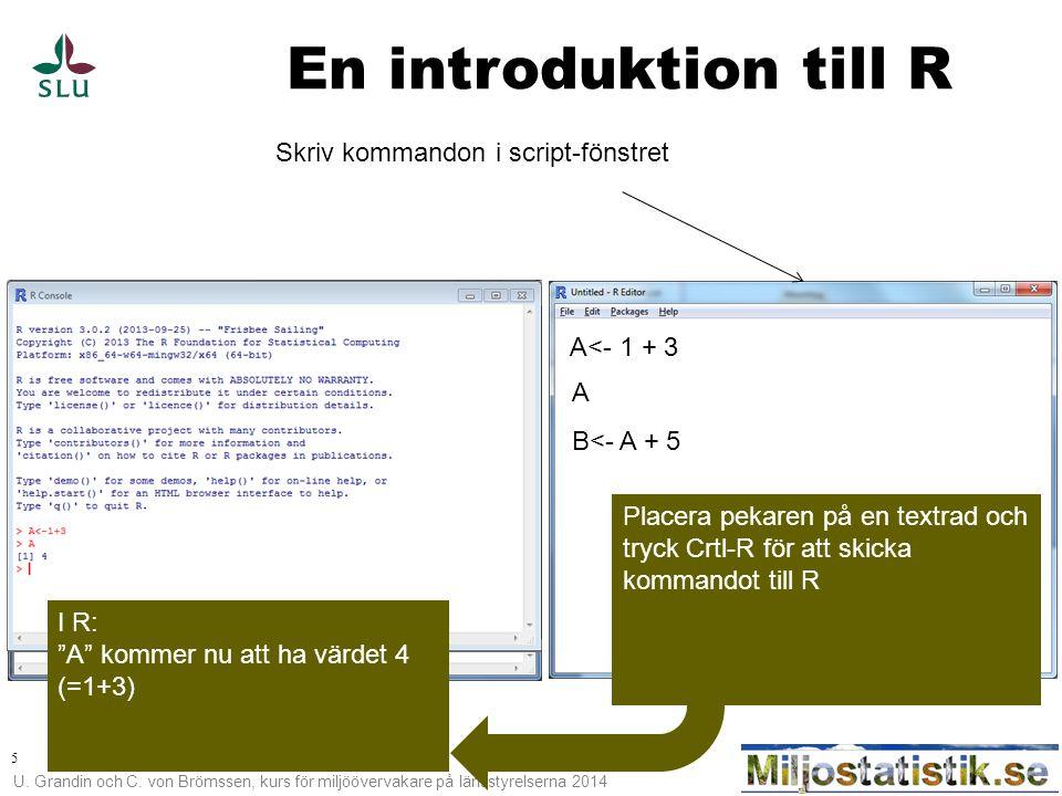 U. Grandin och C. von Brömssen, kurs för miljöövervakare på länsstyrelserna 2014 5 En introduktion till R Skriv kommandon i script-fönstret A<- 1 + 3