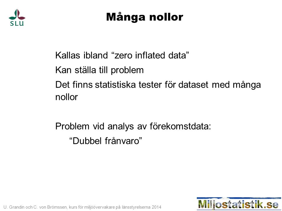 """U. Grandin och C. von Brömssen, kurs för miljöövervakare på länsstyrelserna 2014 Många nollor Kallas ibland """"zero inflated data"""" Kan ställa till probl"""