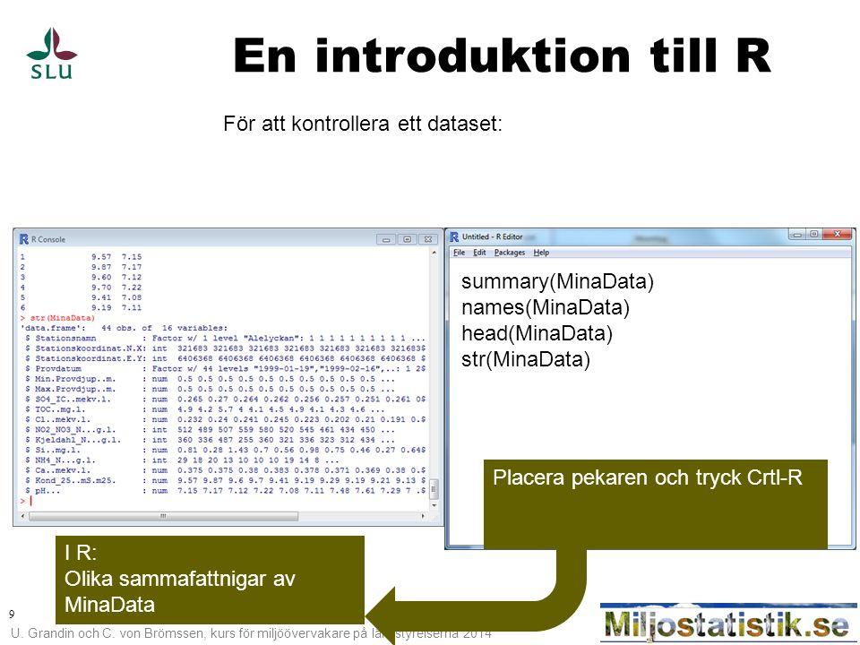 U. Grandin och C. von Brömssen, kurs för miljöövervakare på länsstyrelserna 2014 9 En introduktion till R För att kontrollera ett dataset: summary(Min