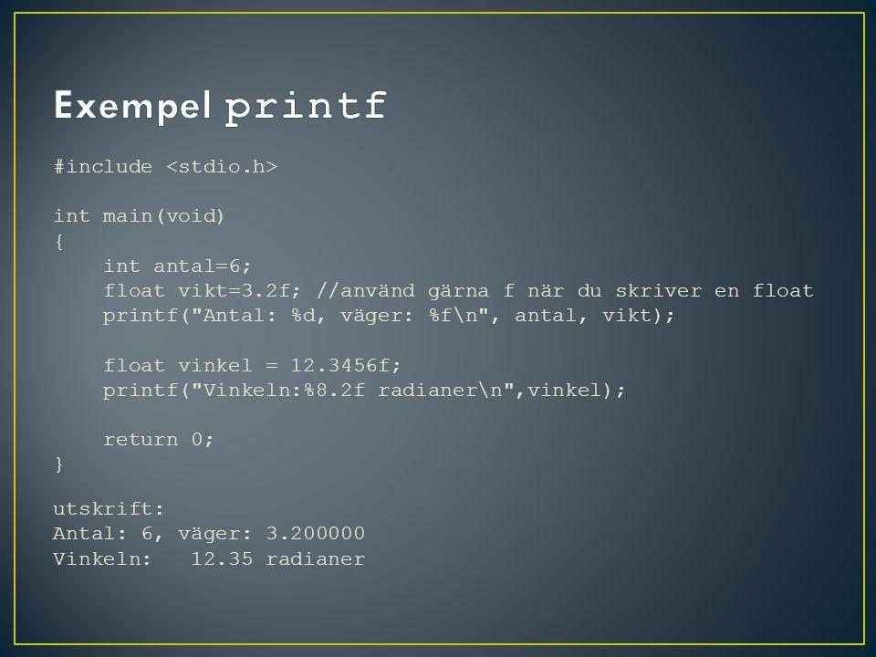 #include int main(void) { int antal=6; float vikt=3.2f; //använd gärna f när du skriver en float printf( Antal: %d, väger: %f\n , antal, vikt); float vinkel = 12.3456f; printf( Vinkeln:%8.2f radianer\n ,vinkel); return 0; } utskrift: Antal: 6, väger: 3.200000 Vinkeln: 12.35 radianer