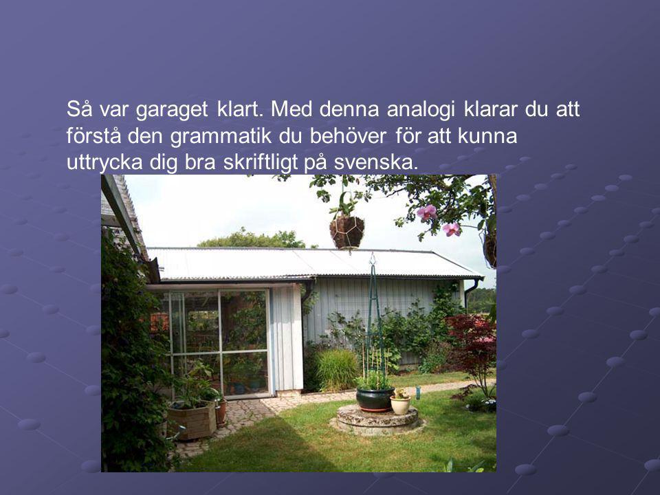 Så var garaget klart. Med denna analogi klarar du att förstå den grammatik du behöver för att kunna uttrycka dig bra skriftligt på svenska.