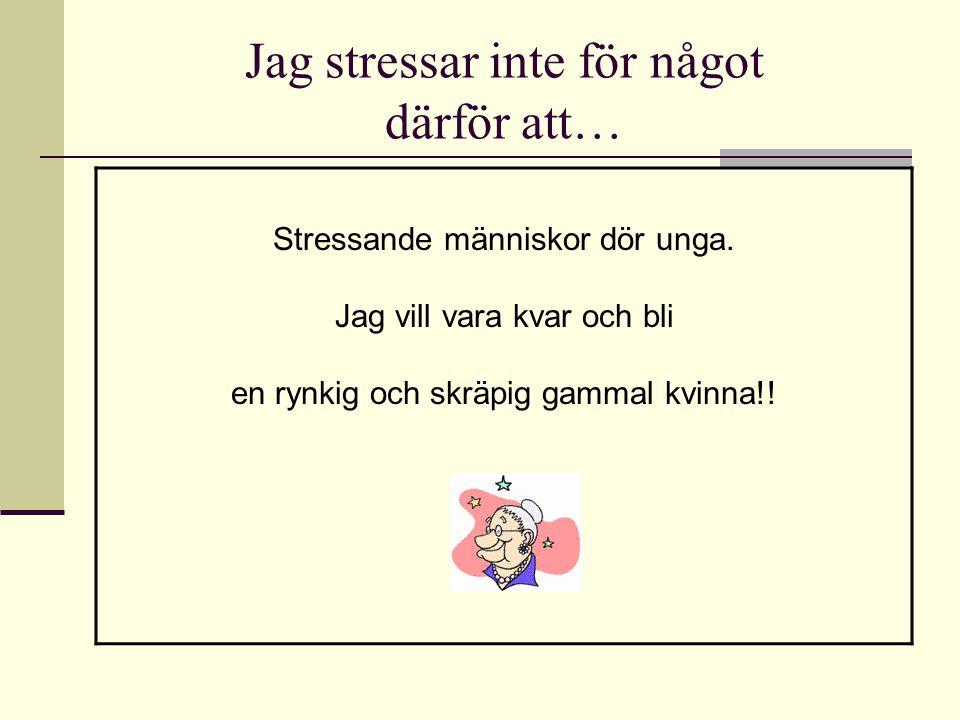 Jag stressar inte för något därför att… Stressande människor dör unga. Jag vill vara kvar och bli en rynkig och skräpig gammal kvinna!!