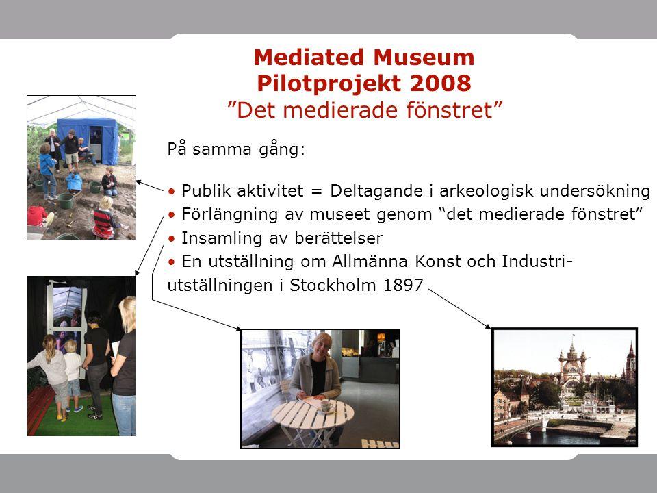 På samma gång: • Publik aktivitet = Deltagande i arkeologisk undersökning • Förlängning av museet genom det medierade fönstret • Insamling av berättelser • En utställning om Allmänna Konst och Industri- utställningen i Stockholm 1897 Mediated Museum Pilotprojekt 2008 Det medierade fönstret