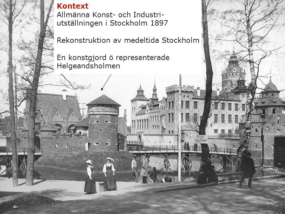 Kontext Allmänna Konst- och Industri- utställningen i Stockholm 1897 Rekonstruktion av medeltida Stockholm En konstgjord ö representerade Helgeandsholmen