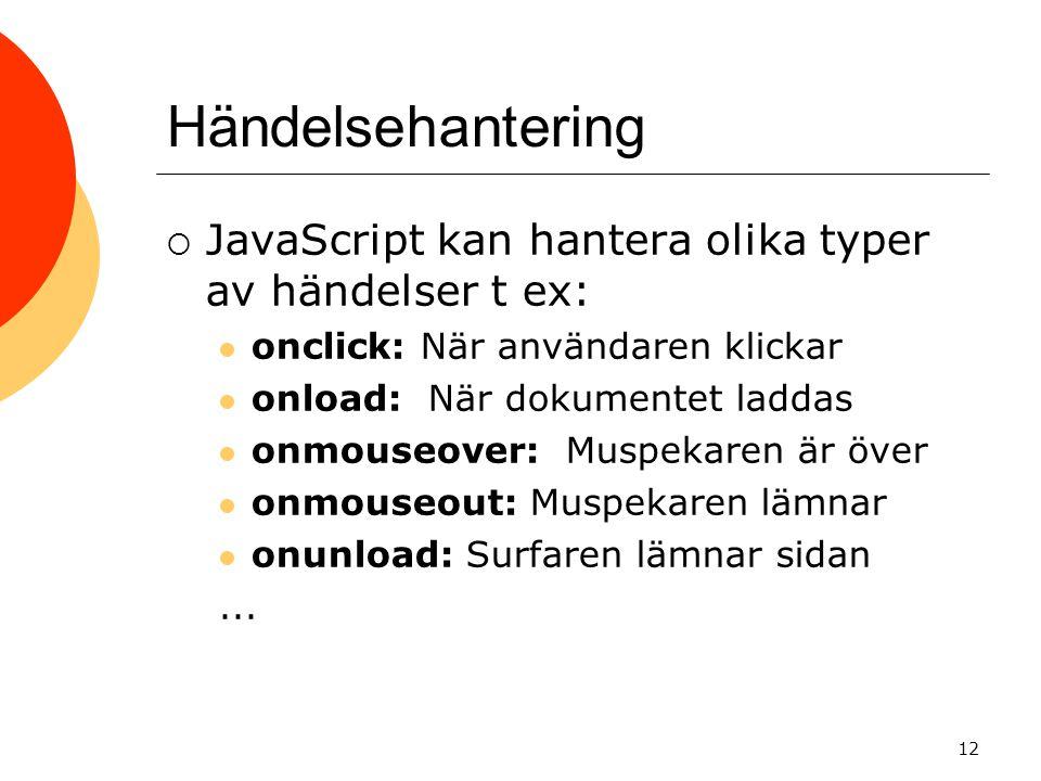 Händelsehantering  JavaScript kan hantera olika typer av händelser t ex:  onclick: När användaren klickar  onload: När dokumentet laddas  onmouseo