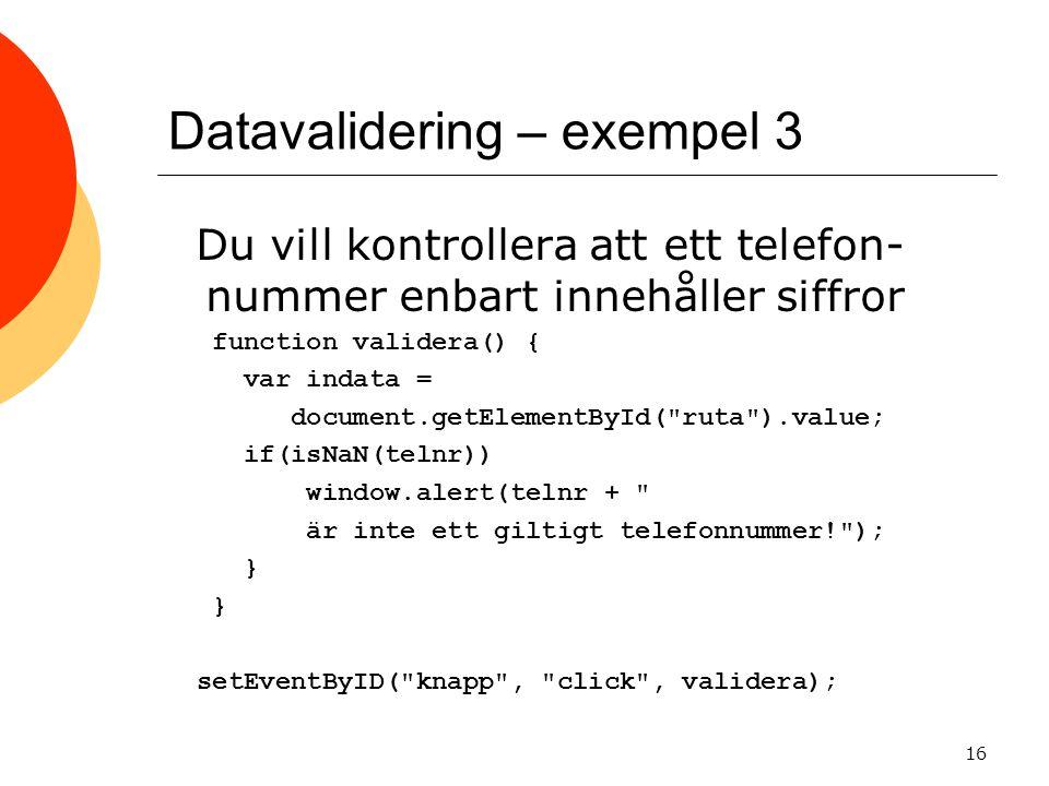 Datavalidering – exempel 3 Du vill kontrollera att ett telefon- nummer enbart innehåller siffror function validera() { var indata = document.getElementById( ruta ).value; if(isNaN(telnr)) window.alert(telnr + är inte ett giltigt telefonnummer! ); } } setEventByID( knapp , click , validera); 16