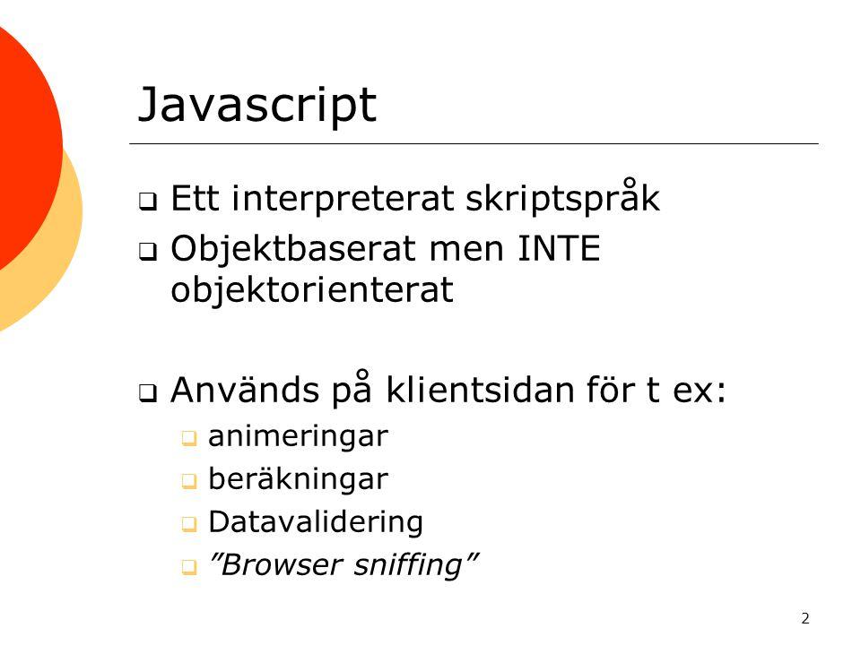 2 Javascript  Ett interpreterat skriptspråk  Objektbaserat men INTE objektorienterat  Används på klientsidan för t ex:  animeringar  beräkningar  Datavalidering  Browser sniffing
