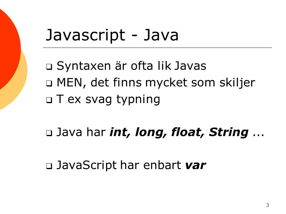 3 Javascript - Java  Syntaxen är ofta lik Javas  MEN, det finns mycket som skiljer  T ex svag typning  Java har int, long, float, String...  Java