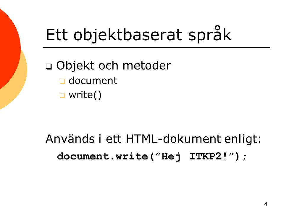 """Ett objektbaserat språk  Objekt och metoder  document  write() Används i ett HTML-dokument enligt: document.write(""""Hej ITKP2!""""); 4"""