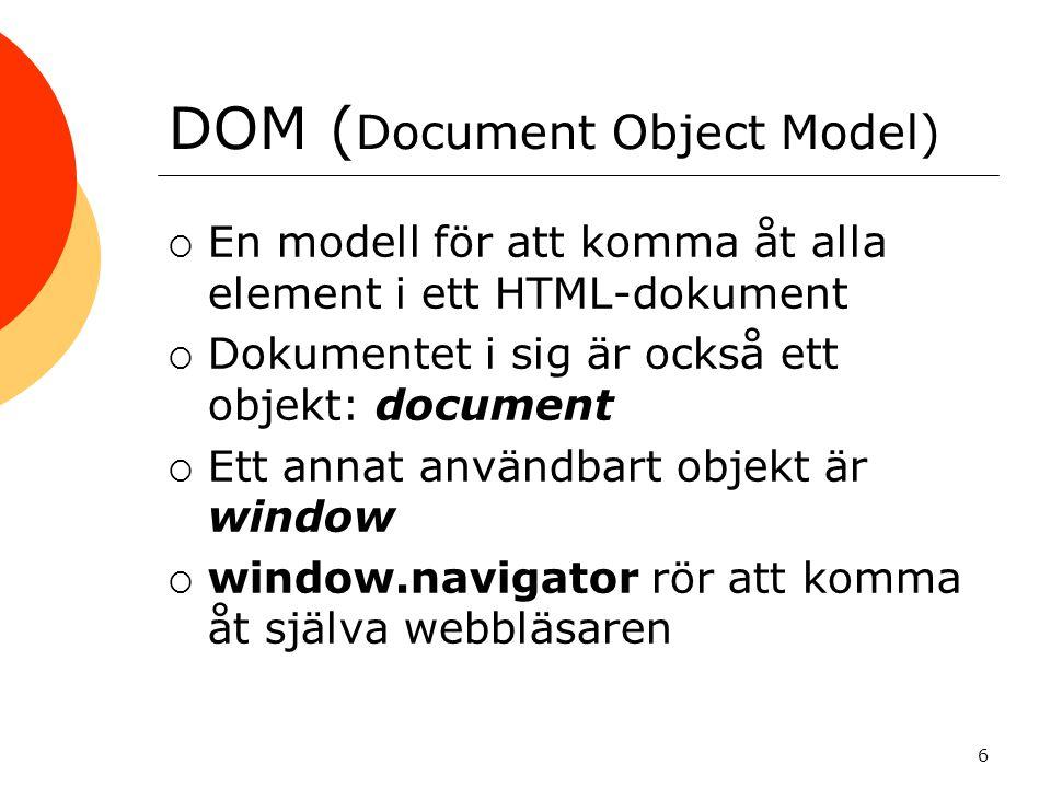 DOM ( Document Object Model)  En modell för att komma åt alla element i ett HTML-dokument  Dokumentet i sig är också ett objekt: document  Ett annat användbart objekt är window  window.navigator rör att komma åt själva webbläsaren 6