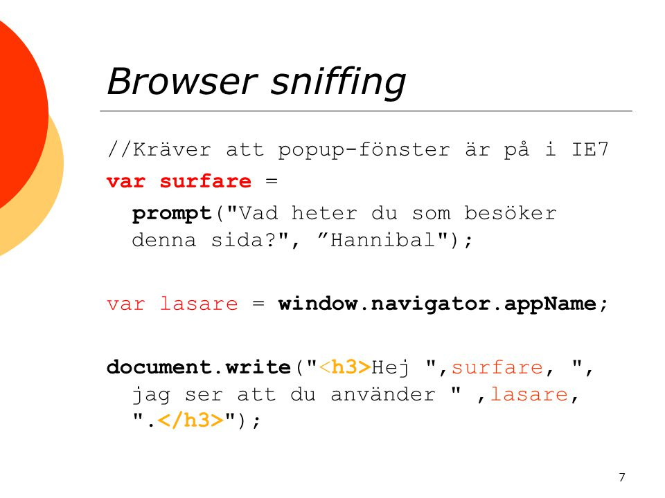 Browser sniffing //Kräver att popup-fönster är på i IE7 var surfare = prompt( Vad heter du som besöker denna sida? , Hannibal ); var lasare = window.navigator.appName; document.write( Hej ,surfare, , jag ser att du använder ,lasare, .