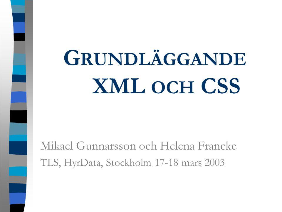 G RUNDLÄGGANDE XML OCH CSS Mikael Gunnarsson och Helena Francke TLS, HyrData, Stockholm 17-18 mars 2003
