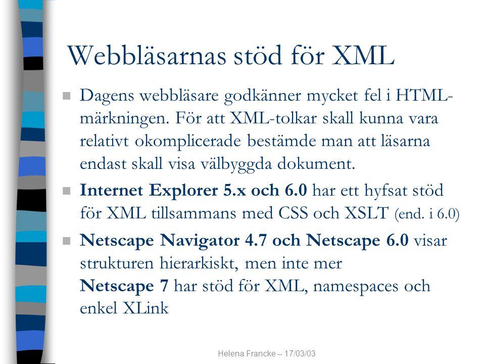 Helena Francke -- 17/03/03 Webbläsarnas stöd för XML n Dagens webbläsare godkänner mycket fel i HTML- märkningen. För att XML-tolkar skall kunna vara