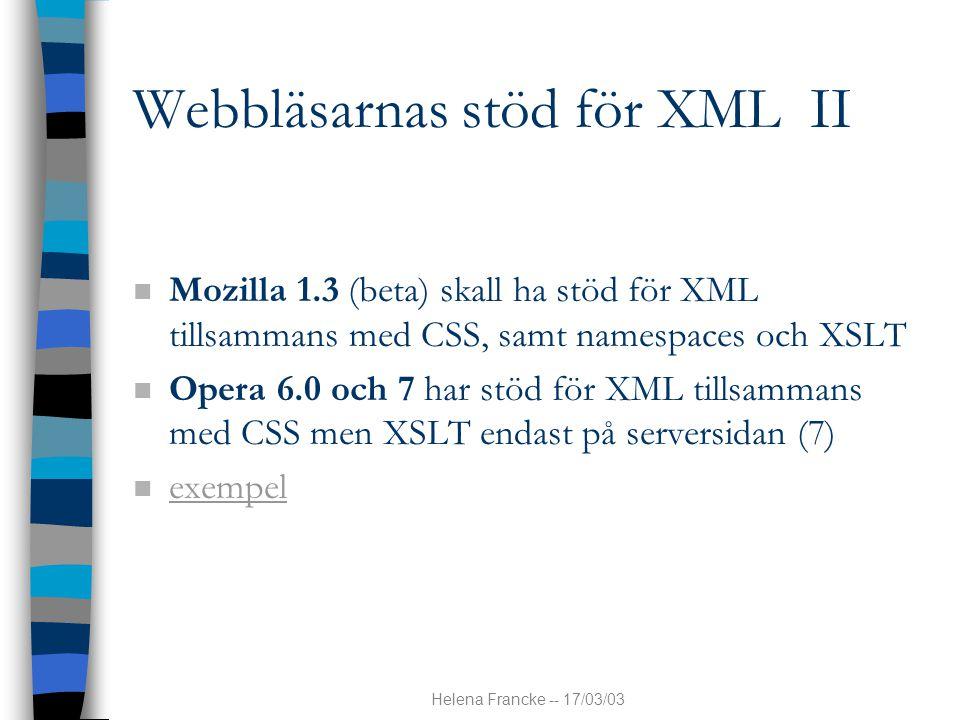 Helena Francke -- 17/03/03 Webbläsarnas stöd för XML II n Mozilla 1.3 (beta) skall ha stöd för XML tillsammans med CSS, samt namespaces och XSLT n Opera 6.0 och 7 har stöd för XML tillsammans med CSS men XSLT endast på serversidan (7) n exempel exempel