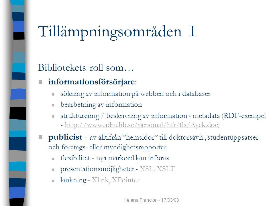 Helena Francke -- 17/03/03 Tillämpningsområden I Bibliotekets roll som… n informationsförsörjare: n sökning av information på webben och i databaser n bearbetning av information n strukturering / beskrivning av information - metadata (RDF-exempel - http://www.adm.hb.se/personal/hfr/tls/Ayck.doc )http://www.adm.hb.se/personal/hfr/tls/Ayck.doc n publicist - av alltifrån hemsidor till doktorsavh., studentuppsatser och företags- eller myndighetsrapporter n flexibilitet - nya märkord kan införas n presentationsmöjligheter - XSL, XSLTXSL, XSLT n länkning - Xlink, XPointerXlinkXPointer