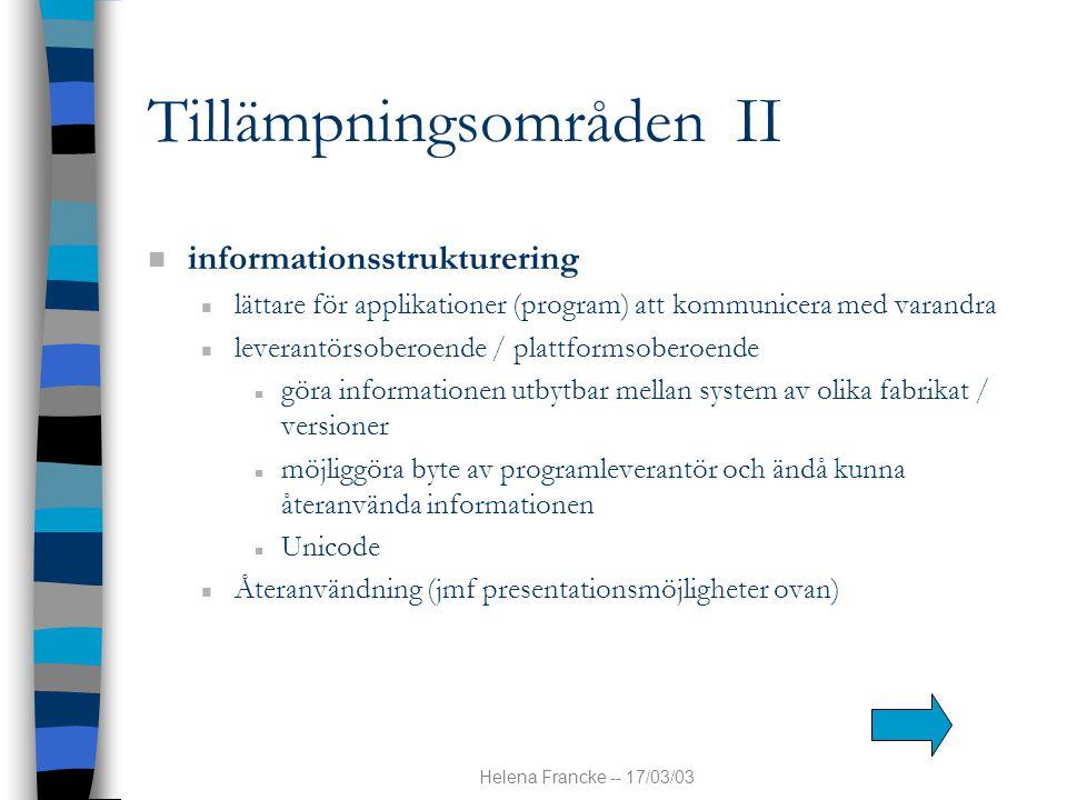 Helena Francke -- 17/03/03 Tillämpningsområden II n informationsstrukturering n lättare för applikationer (program) att kommunicera med varandra n lev