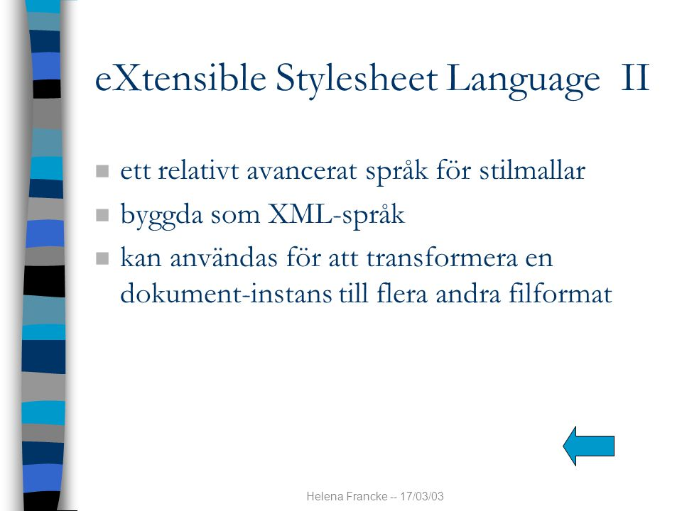 Helena Francke -- 17/03/03 eXtensible Stylesheet Language II n ett relativt avancerat språk för stilmallar n byggda som XML-språk n kan användas för a