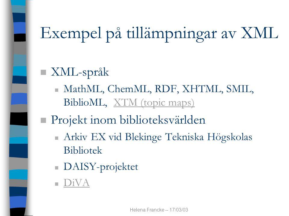 Helena Francke -- 17/03/03 Exempel på tillämpningar av XML n XML-språk n MathML, ChemML, RDF, XHTML, SMIL, BiblioML, XTM (topic maps)XTM (topic maps) n Projekt inom biblioteksvärlden n Arkiv EX vid Blekinge Tekniska Högskolas Bibliotek n DAISY-projektet n DiVA DiVA