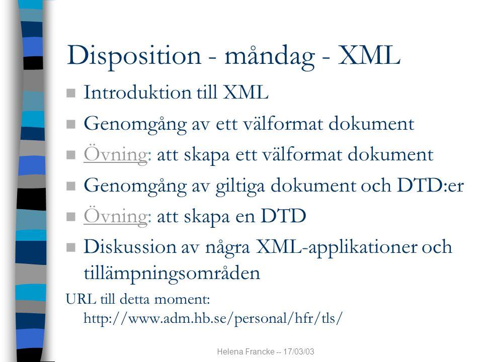 Helena Francke -- 17/03/03 Disposition - måndag - XML n Introduktion till XML n Genomgång av ett välformat dokument n Övning: att skapa ett välformat dokument Övning n Genomgång av giltiga dokument och DTD:er n Övning: att skapa en DTD Övning n Diskussion av några XML-applikationer och tillämpningsområden URL till detta moment: http://www.adm.hb.se/personal/hfr/tls/
