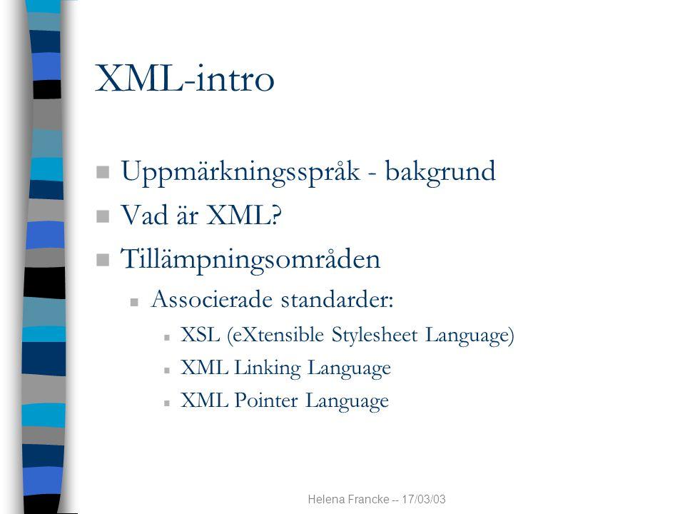 Helena Francke -- 17/03/03 XML-intro n Uppmärkningsspråk - bakgrund n Vad är XML? n Tillämpningsområden n Associerade standarder: n XSL (eXtensible St