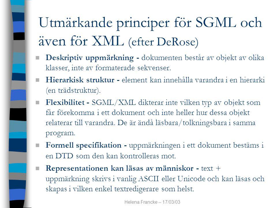 Helena Francke -- 17/03/03 XML XML skall dessutom vara, bl a: n fullt kompatibel med SGML (men inte tvärtom) n möjlig att kunna använda över Internet n enkelt att skapa dokumentinstanser och DTD:er n samt enkelt att skriva program till