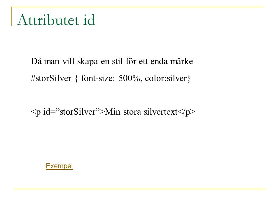 Attributet id Då man vill skapa en stil för ett enda märke #storSilver { font-size: 500%, color:silver} Min stora silvertext Exempel