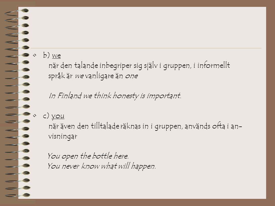 •b) we när den talande inbegriper sig själv i gruppen, i informellt språk är we vanligare än one In Finland we think honesty is important. •c) you när