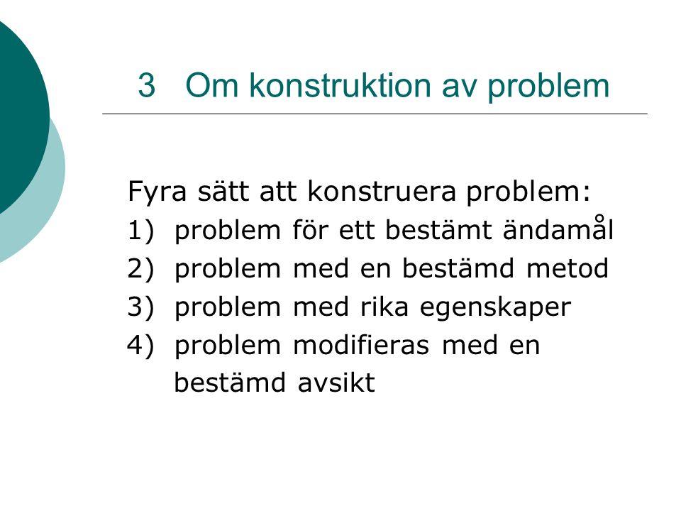 3 Om konstruktion av problem Fyra sätt att konstruera problem: 1) problem för ett bestämt ändamål 2) problem med en bestämd metod 3) problem med rika egenskaper 4) problem modifieras med en bestämd avsikt