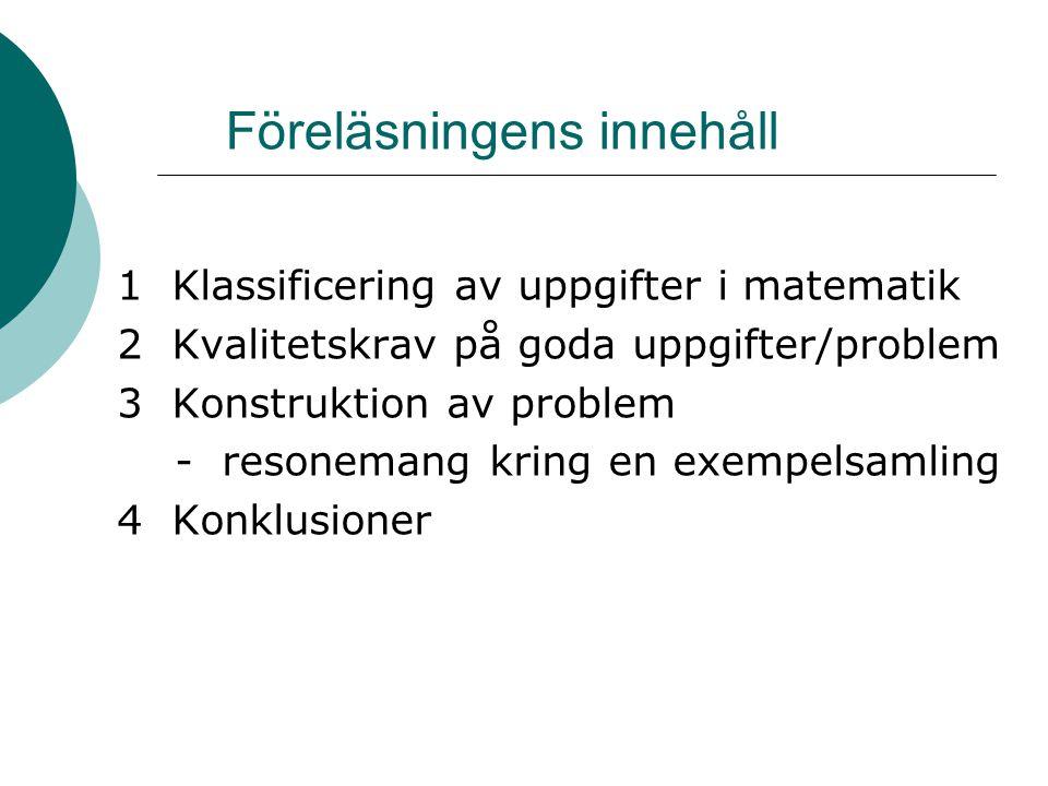 Föreläsningens innehåll 1 Klassificering av uppgifter i matematik 2 Kvalitetskrav på goda uppgifter/problem 3 Konstruktion av problem - resonemang kring en exempelsamling 4 Konklusioner
