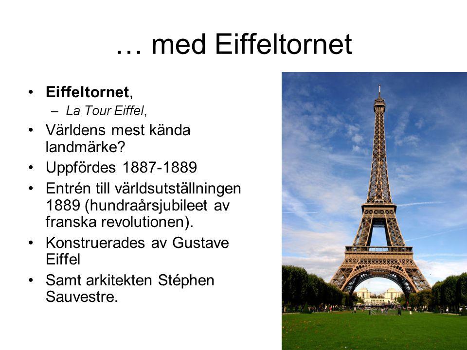 … med Eiffeltornet •Eiffeltornet, –La Tour Eiffel, •Världens mest kända landmärke? •Uppfördes 1887-1889 •Entrén till världsutställningen 1889 (hundraå