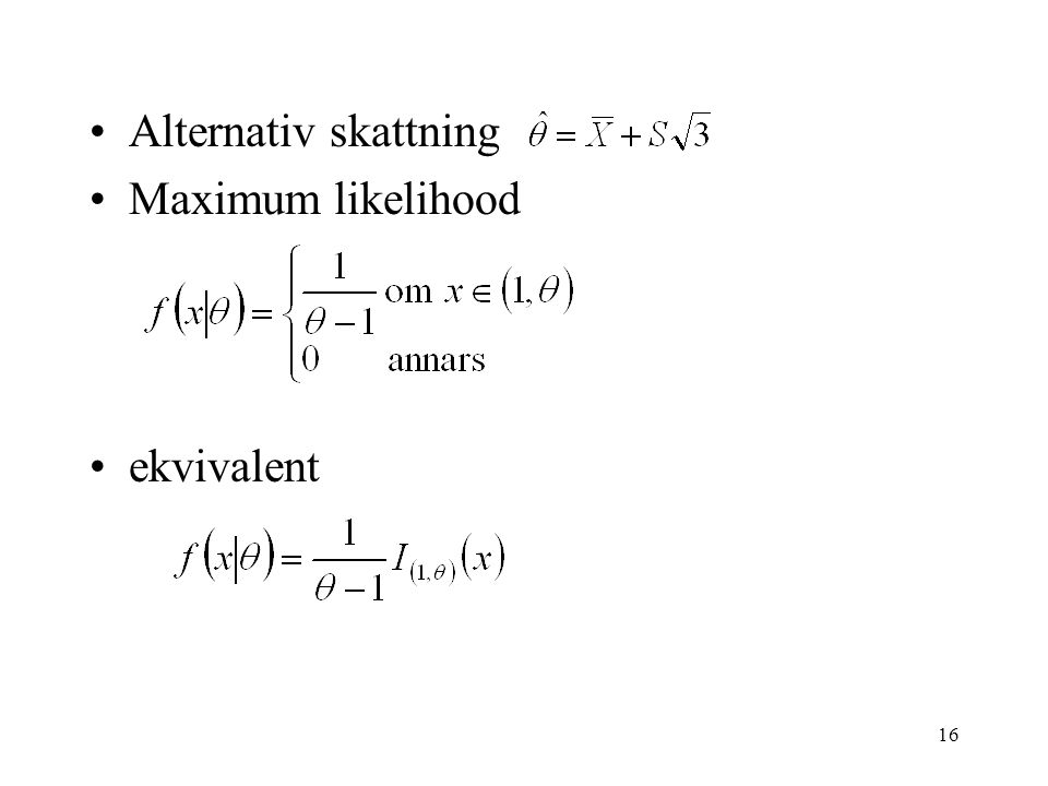 16 •Alternativ skattning •Maximum likelihood •ekvivalent