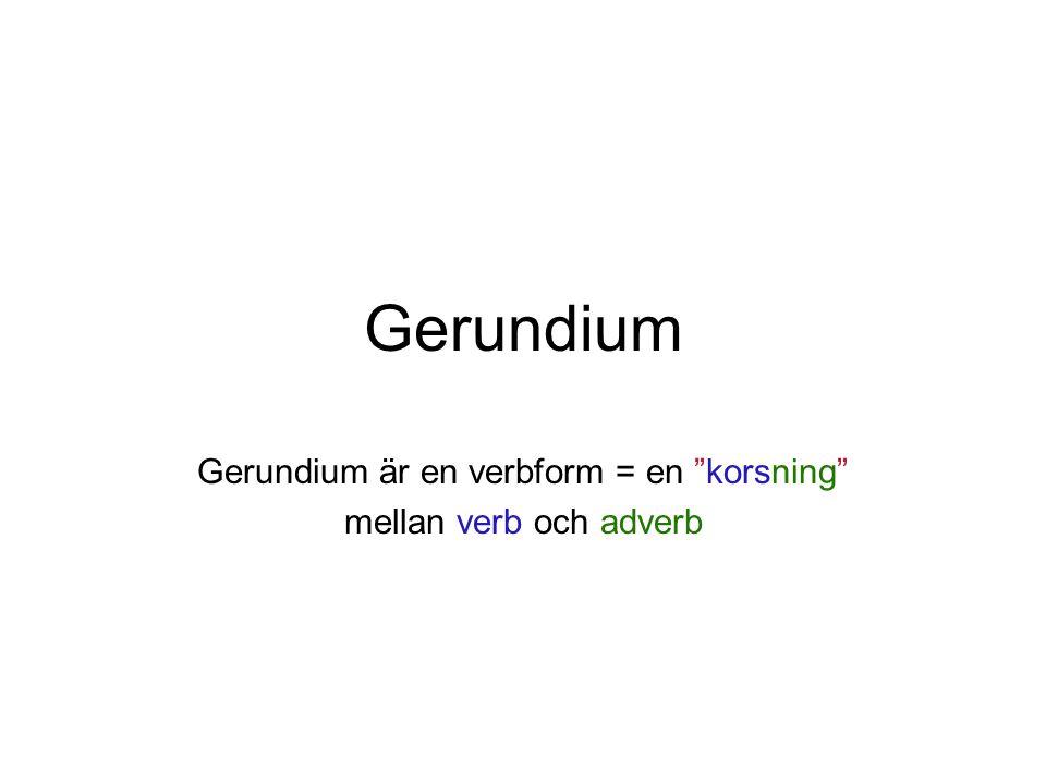 """Gerundium Gerundium är en verbform = en """"korsning"""" mellan verb och adverb"""
