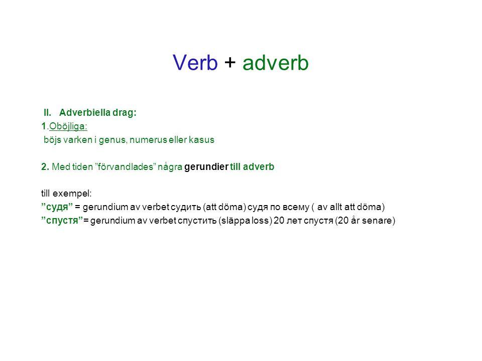 """Verb + adverb II. Adverbiella drag: 1.Oböjliga: böjs varken i genus, numerus eller kasus 2. Med tiden """"förvandlades"""" några gerundier till adverb till"""