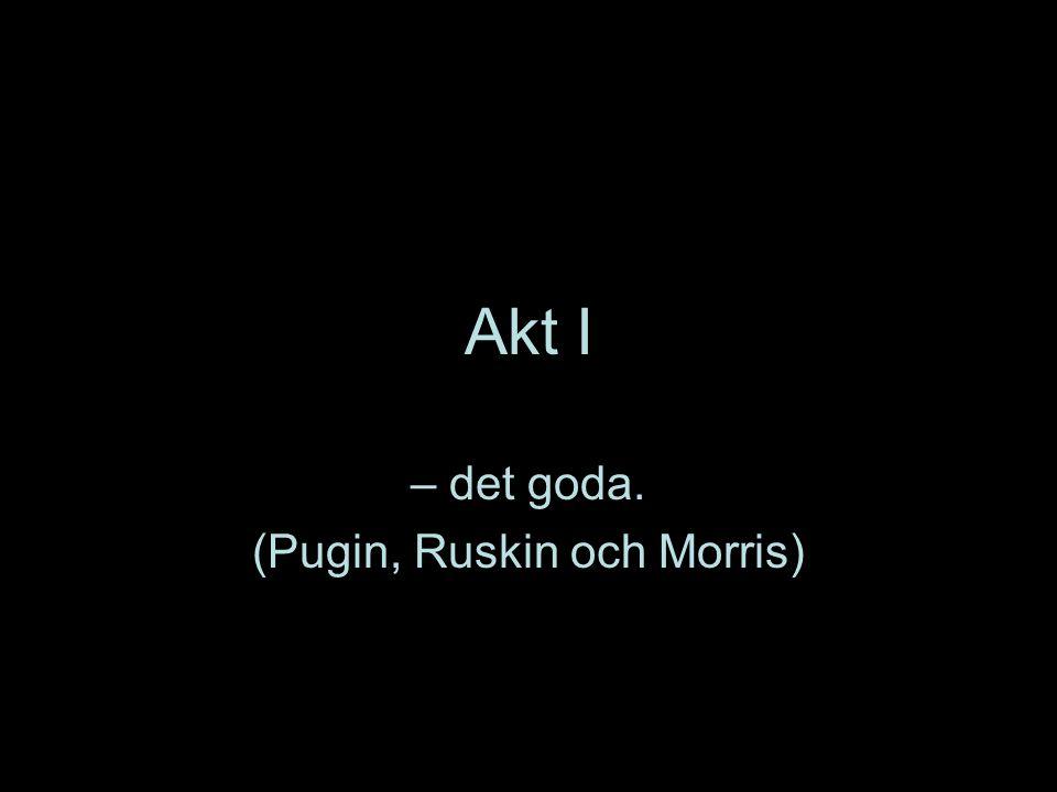 Akt I – det goda. (Pugin, Ruskin och Morris)