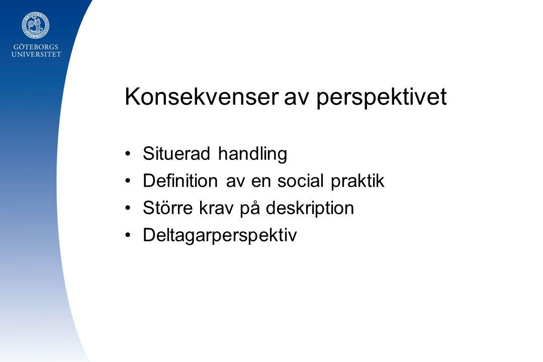 Konsekvenser av perspektivet •Situerad handling •Definition av en social praktik •Större krav på deskription •Deltagarperspektiv