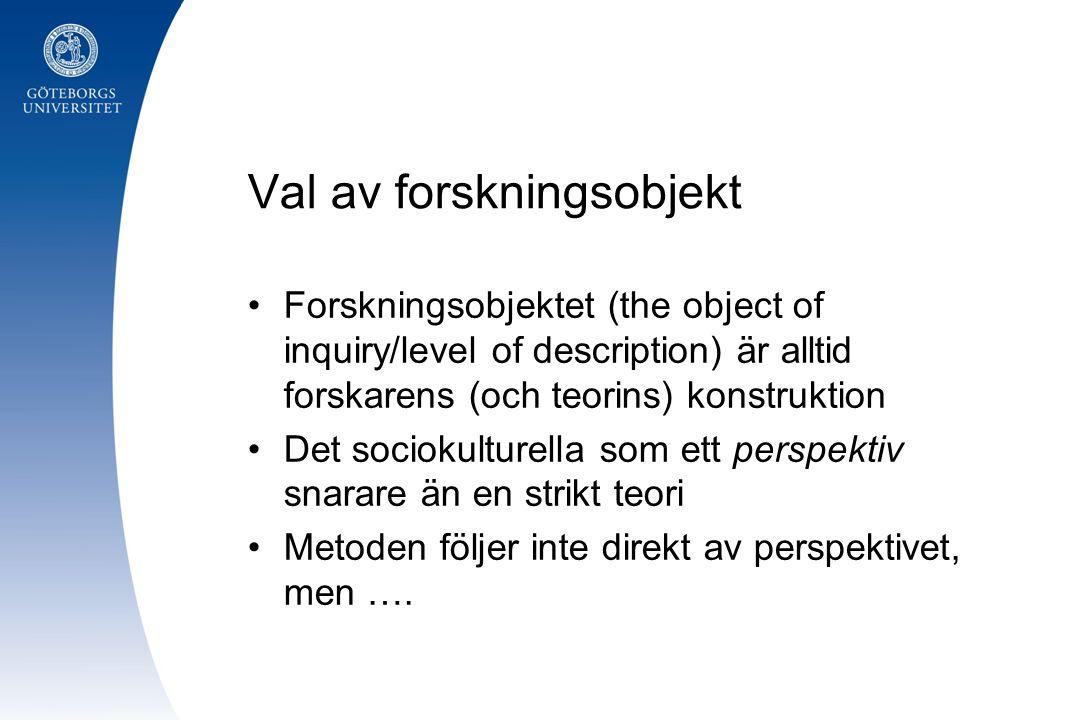 Val av forskningsobjekt •Forskningsobjektet (the object of inquiry/level of description) är alltid forskarens (och teorins) konstruktion •Det sociokul