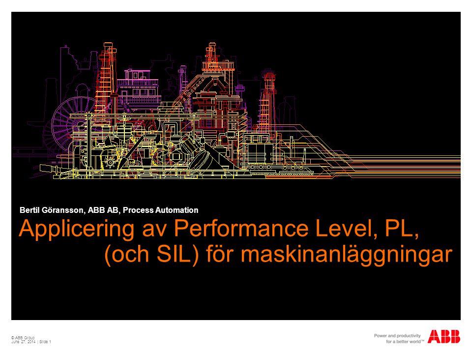 © ABB Group June 27, 2014 | Slide 1 Applicering av Performance Level, PL, (och SIL) för maskinanläggningar Bertil Göransson, ABB AB, Process Automation