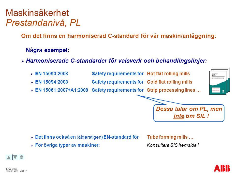 © ABB Group June 27, 2014 | Slide 10 Maskinsäkerhet Prestandanivå, PL Om det finns en harmoniserad C-standard för vår maskin/anläggning: Några exempel:  Harmoniserade C-standarder för valsverk och behandlingslinjer:  EN 15093:2008 Safety requirements for Hot flat rolling mills  EN 15094:2008 Safety requirements for Cold flat rolling mills  EN 15061:2007+A1:2008 Safety requirements for Strip processing lines …  Det finns också en (ålderstigen) EN-standard för Tube forming mills …  För övriga typer av maskiner: Konsultera SIS hemsida .