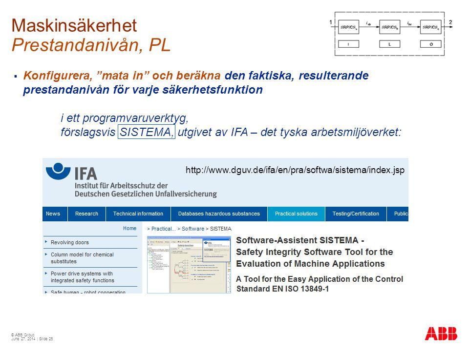 © ABB Group June 27, 2014 | Slide 25  Konfigurera, mata in och beräkna den faktiska, resulterande prestandanivån för varje säkerhetsfunktion i ett programvaruverktyg, förslagsvis SISTEMA, utgivet av IFA – det tyska arbetsmiljöverket: http://www.dguv.de/ifa/en/pra/softwa/sistema/index.jsp Maskinsäkerhet Prestandanivån, PL