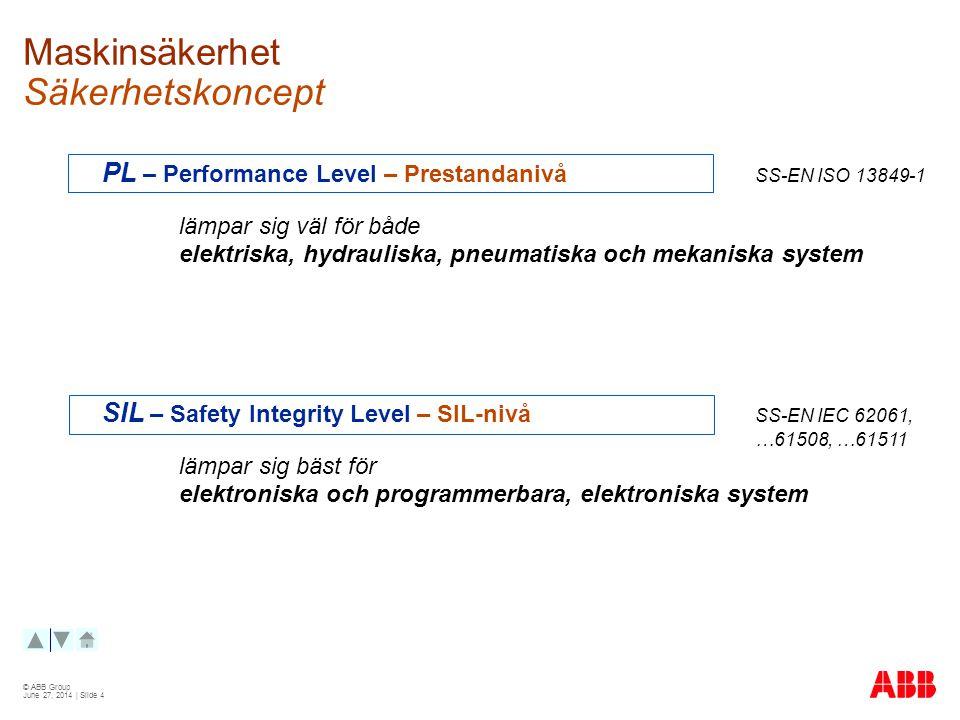 © ABB Group June 27, 2014 | Slide 4 Maskinsäkerhet Säkerhetskoncept PL – Performance Level – Prestandanivå SS-EN ISO 13849-1 lämpar sig väl för både elektriska, hydrauliska, pneumatiska och mekaniska system SIL – Safety Integrity Level – SIL-nivå SS-EN IEC 62061, …61508, …61511 lämpar sig bäst för elektroniska och programmerbara, elektroniska system